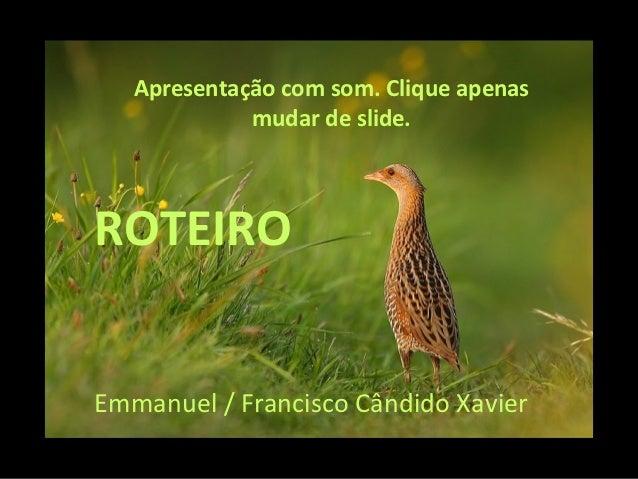 Apresentação com som. Clique apenas             mudar de slide.ROTEIROEmmanuel / Francisco Cândido Xavier