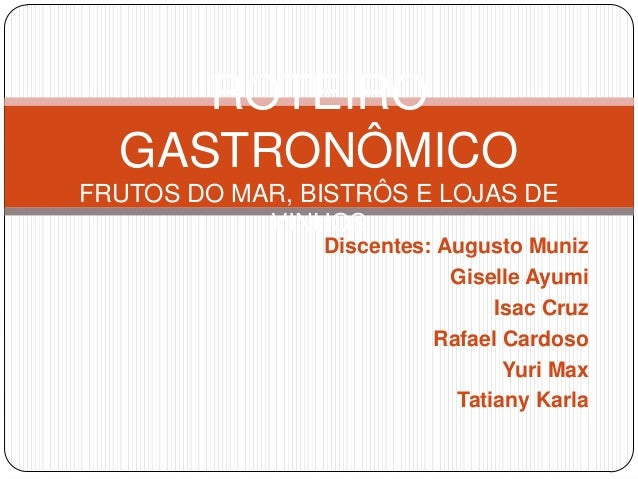 Discentes: Augusto Muniz Giselle Ayumi Isac Cruz Rafael Cardoso Yuri Max Tatiany Karla ROTEIRO GASTRONÔMICO FRUTOS DO MAR,...