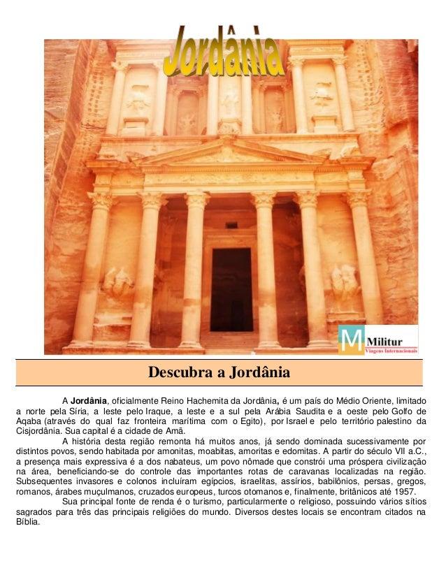 Descubra a Jordânia A Jordânia, oficialmente Reino Hachemita da Jordânia, é um país do Médio Oriente, limitado a norte pel...