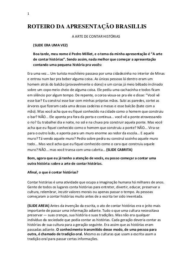 1  ROTEIRO DA APRESENTAÇÃO BRASILLIS A ARTE DE CONTAR HISTÓRIAS (SLIDE ERA UMA VEZ) Boa tarde, meu nome é Pedro Milliet, e...