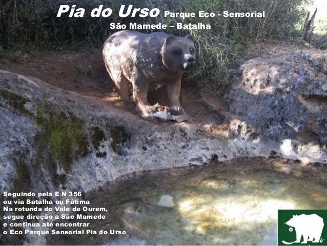 Pia do Urso Parque Eco - Sensorial São Mamede – Batalha Seguindo pela E N 356 ou via Batalha ou Fátima Na rotunda do Vale ...