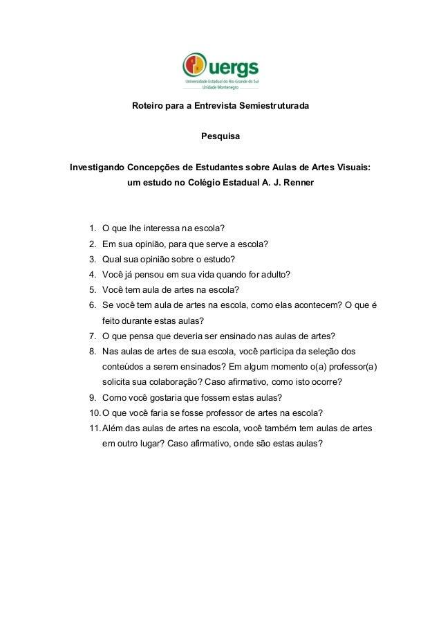 Roteiro para a Entrevista Semiestruturada Pesquisa Investigando Concepções de Estudantes sobre Aulas de Artes Visuais: um ...