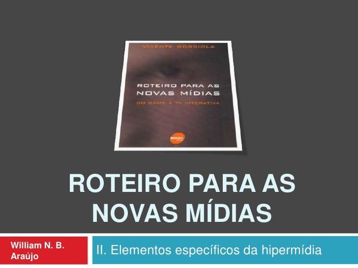 ROTEIRO PARA AS                 NOVAS MÍDIASWilliam N. B.Araújo                 II. Elementos específicos da hipermídia