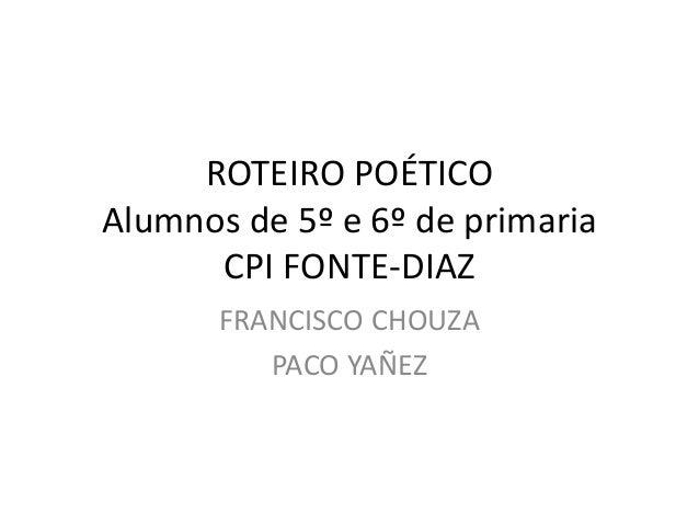 ROTEIRO POÉTICO Alumnos de 5º e 6º de primaria CPI FONTE-DIAZ FRANCISCO CHOUZA PACO YAÑEZ