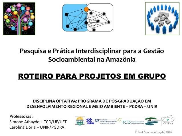 Pesquisa e Prática Interdisciplinar para a Gestão Socioambiental na Amazônia ROTEIRO PARA PROJETOS EM GRUPO Professoras : ...
