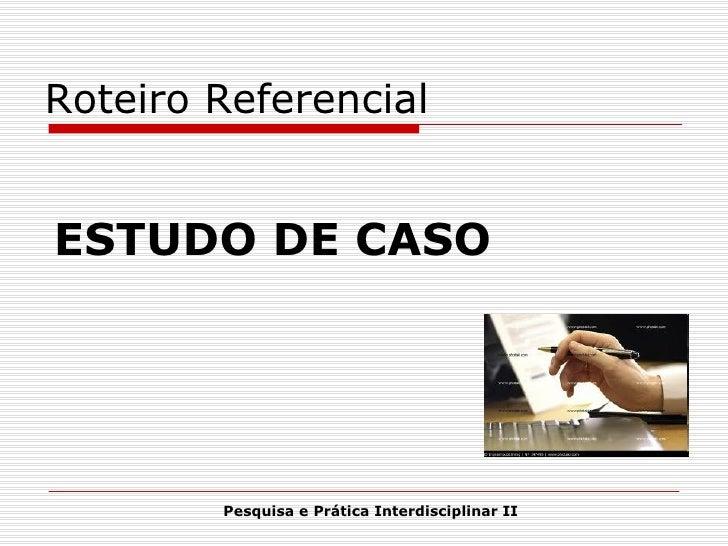ESTUDO DE CASO Pesquisa e Prática Interdisciplinar II Roteiro Referencial