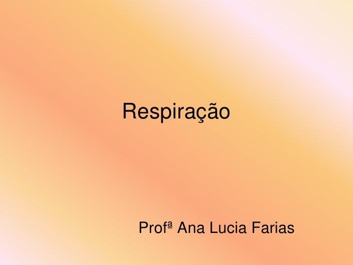 Respiração      Profª Ana Lucia Farias