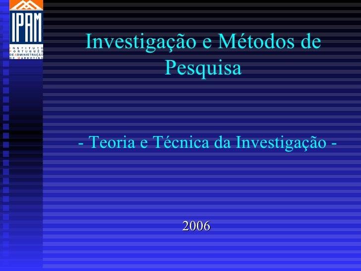 Investigação e Métodos de          Pesquisa   - Teoria e Técnica da Investigação -                  2006