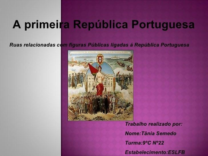 A primeira República Portuguesa Ruas relacionadas com figuras Públicas ligadas á República Portuguesa Trabalho realizado p...