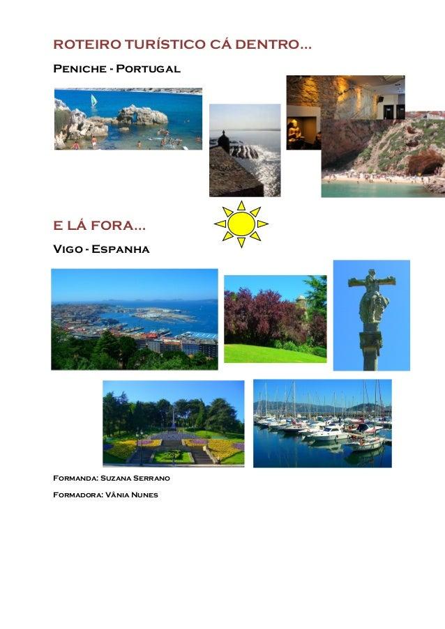 ROTEIRO TURÍSTICO CÁ DENTRO… Peniche - Portugal E LÁ FORA… Vigo - Espanha Formanda: Suzana Serrano Formadora: Vânia Nunes