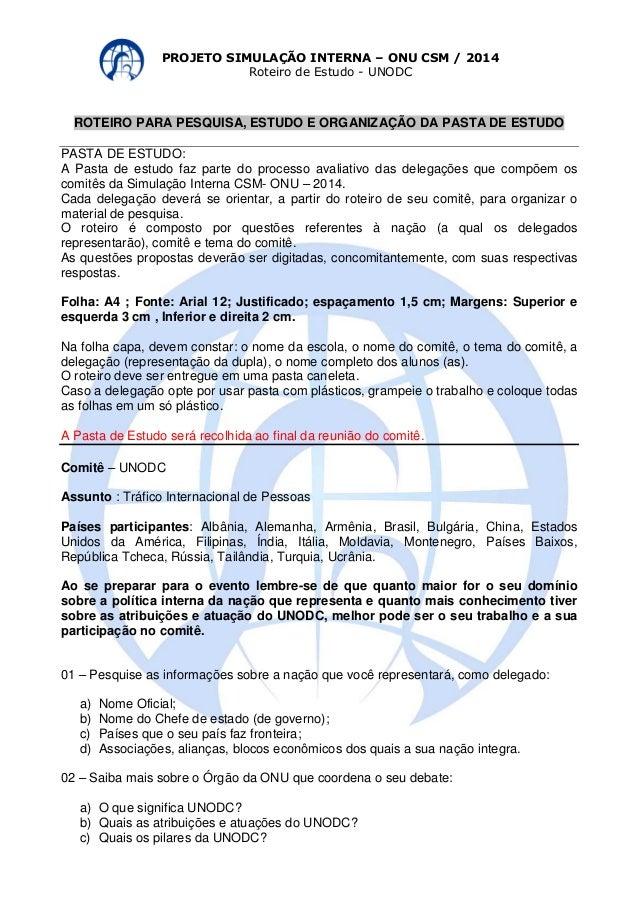 PROJETO SIMULAÇÃO INTERNA – ONU CSM / 2014  Roteiro de Estudo - UNODC  ROTEIRO PARA PESQUISA, ESTUDO E ORGANIZAÇÃO DA PAST...