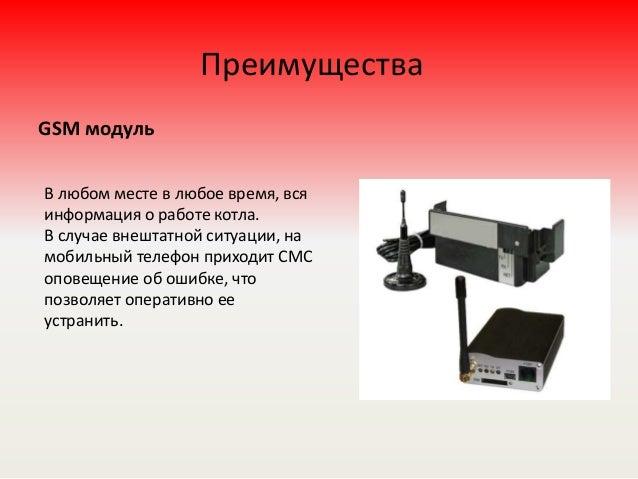 Преимущества GSM модуль В любом месте в любое время, вся информация о работе котла. В случае внештатной ситуации, на мобил...