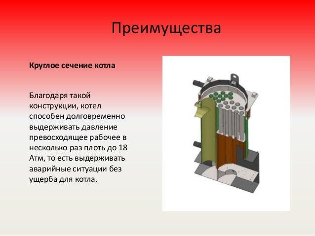 Преимущества Круглое сечение котла Благодаря такой конструкции, котел способен долговременно выдерживать давление превосхо...