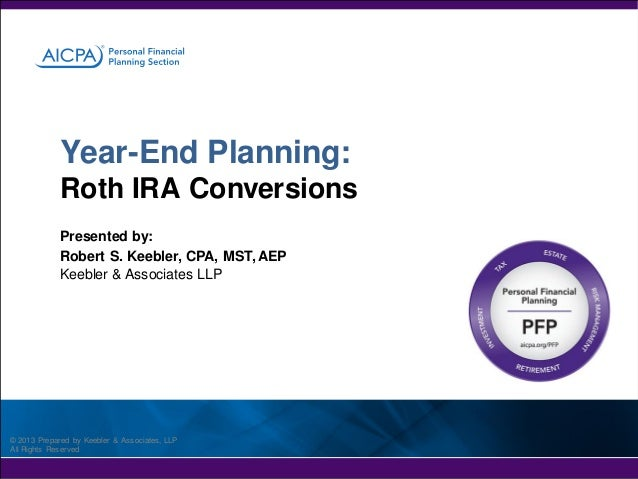 Year-End Planning: Roth IRA Conversions Presented by: Robert S. Keebler, CPA, MST, AEP Keebler & Associates LLP  © 2013 Pr...