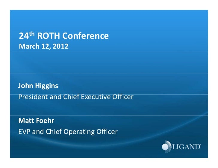 24th ROTH ConferenceMarch 12, 2012John HigginsPresident and Chief Executive OfficerP id        d Chi f E     i OffiMatt Fo...