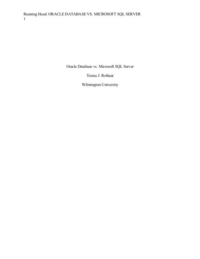 Running Head: ORACLE DATABASE VS. MICROSOFT SQL SERVER 1 Oracle Database vs. Microsoft SQL Server Teresa J. Rothaar Wilmin...