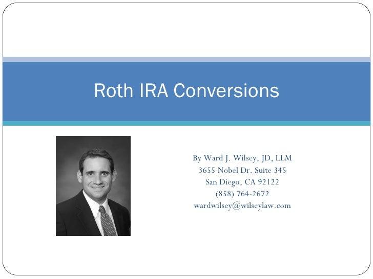 Roth IRA Conversions             By Ward J. Wilsey, JD, LLM            3655 Nobel Dr. Suite 345              San Diego, CA...