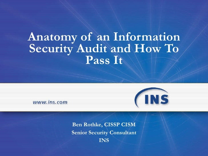 Anatomy of an Information Security Audit and How To Pass It Ben Rothke, CISSP CISM Senior Security Consultant INS