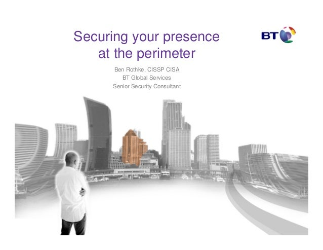 Securing your presence at the perimeter Ben Rothke, CISSP CISA BT Global Services Senior Security Consultant