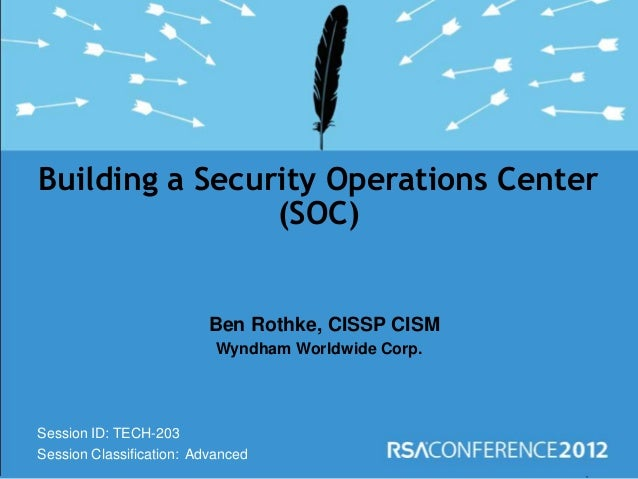 Session ID: Session Classification: Ben Rothke, CISSP CISM Wyndham Worldwide Corp. Building a Security Operations Center (...