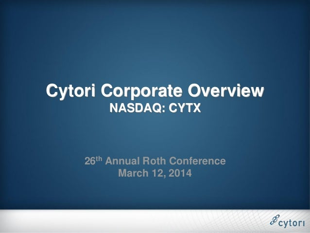 Cytori Corporate Overview NASDAQ: CYTX 26th Annual Roth Conference March 12, 2014