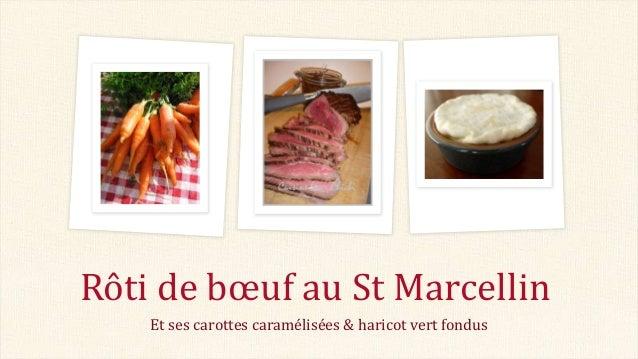 Et ses carottes caramélisées & haricot vert fondus Rôti de bœuf au St Marcellin
