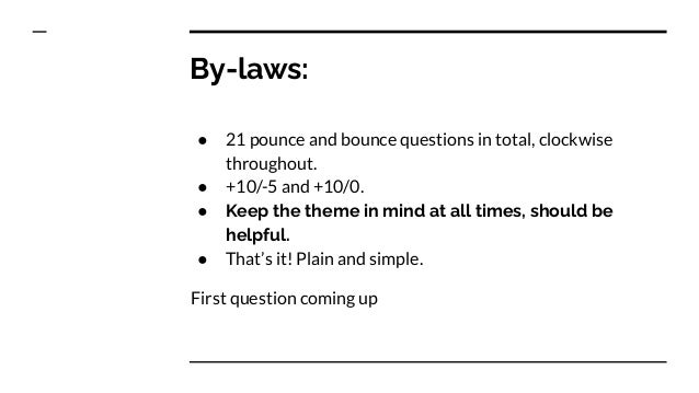 By-laws: ● 21 pounce and bounce questions in total, clockwise throughout. ● +10/-5 and +10/0. ● Keep the theme in mind at ...