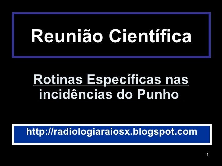 Rotinas Específicas nas incidências do Punho  http://radiologiaraiosx.blogspot.com Reunião Científica