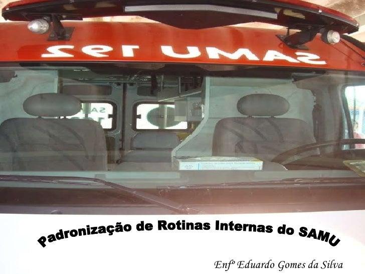 Enfº Eduardo Gomes da Silva Padronização de Rotinas Internas do SAMU