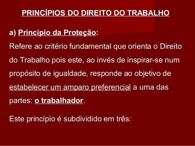 PRINCÍPIOS DO DIREITO DO TRABALHO a) Princípio da Proteção: Refere ao critério fundamental que orienta o Direito do Trabal...