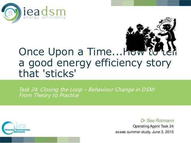 Once Upon a Time...How to tell a good energy efficiency story that 'sticks' Task 24: Closing the Loop – Behaviour Change i...