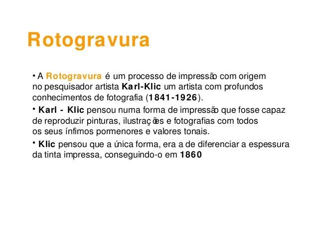 Rotogravura• A Rotogravura é um processo de impressão com origemno pesquisador artista Karl-Klic um artista com profundosc...