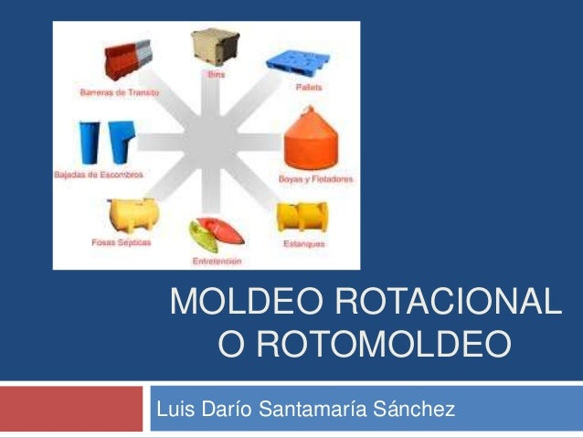 MOLDEO ROTACIONAL   O ROTOMOLDEOLuis Darío Santamaría Sánchez