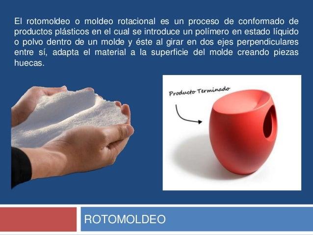 El rotomoldeo o moldeo rotacional es un proceso de conformado deproductos plásticos en el cual se introduce un polímero en...