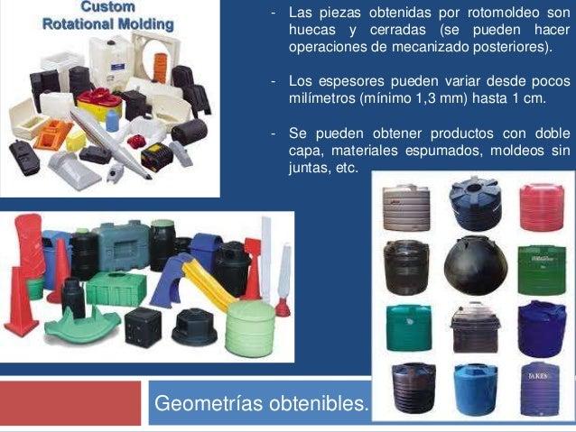- Las piezas obtenidas por rotomoldeo son             huecas y cerradas (se pueden hacer             operaciones de mecani...