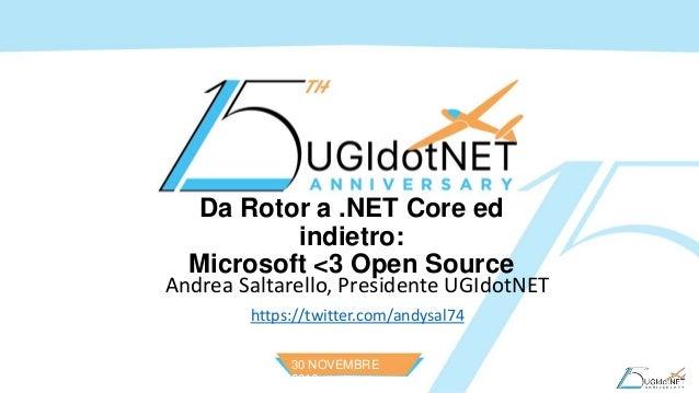 30 NOVEMBRE 2016 Da Rotor a .NET Core ed indietro: Microsoft <3 Open Source Andrea Saltarello, Presidente UGIdotNET https:...