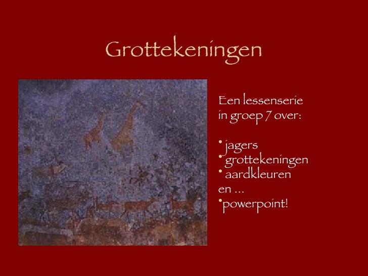 Grottekeningen <ul><li>Een lessenserie  </li></ul><ul><li>in groep 7 over: </li></ul><ul><li>jagers </li></ul><ul><li>grot...