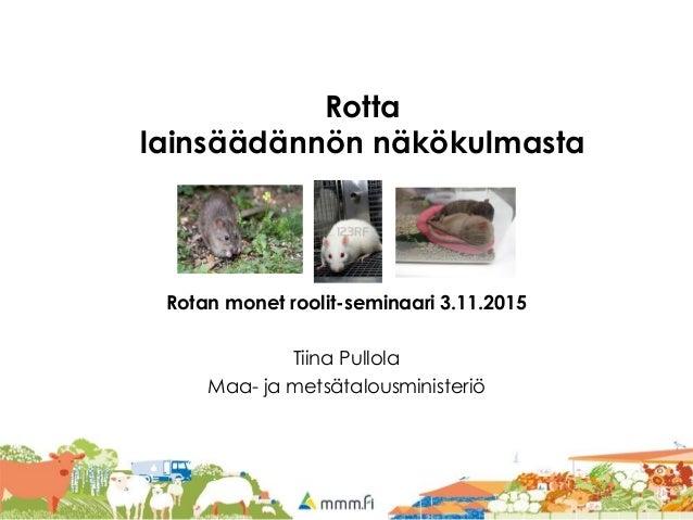 Rotta lainsäädännön näkökulmasta Rotan monet roolit-seminaari 3.11.2015 Tiina Pullola Maa- ja metsätalousministeriö