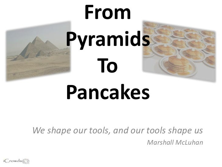 From        Pyramids           To        PancakesWe shape our tools, and our tools shape us                            Mar...