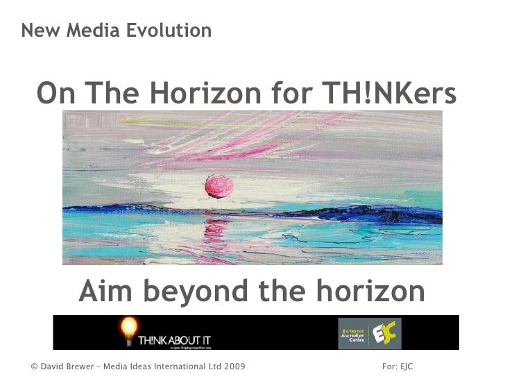 New Media Evolution     On The Horizon for TH!NKers                 Aim beyond the horizon   © David Brewer – Media Ideas ...