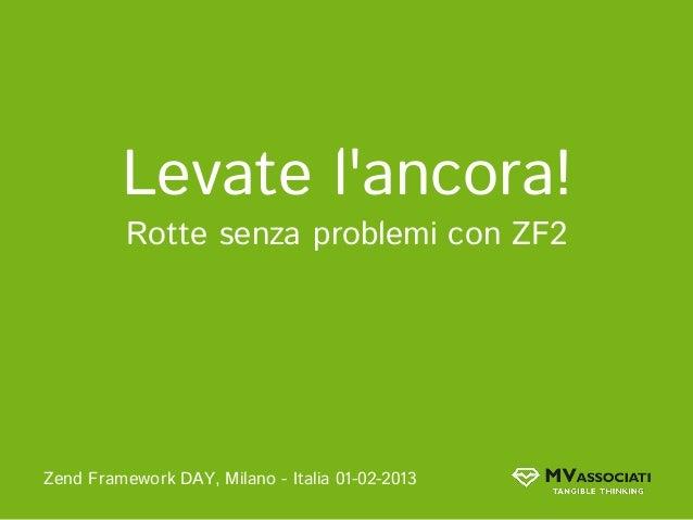 Levate lancora!          Rotte senza problemi con ZF2Zend Framework DAY, Milano - Italia 01-02-2013