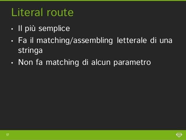 Literal route     •   Il più semplice     •   Fa il matching/assembling letterale di una         stringa     •   Non fa ma...