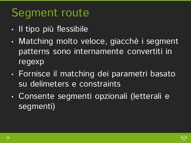 Segment route     •   Il tipo più flessibile     •   Matching molto veloce, giacchè i segment         patterns sono intern...