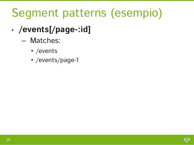 Segment patterns (esempio)     •   /events[/page-:id]         – Matches:            • /events            • /events/page-129