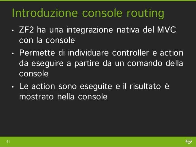 Introduzione console routing     •   ZF2 ha una integrazione nativa del MVC         con la console     •   Permette di ind...