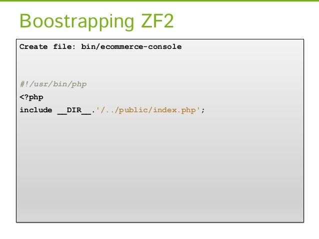 Boostrapping ZF2Create file: bin/ecommerce-console#!/usr/bin/php<?phpinclude __DIR__./../public/index.php;