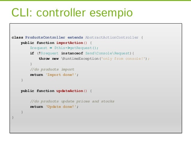 CLI: controller esempioclass ProductsController extends AbstractActionController {    public function importAction() {    ...