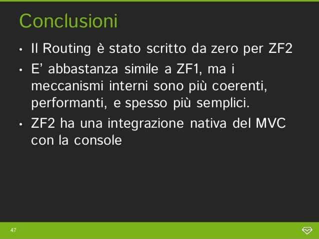 Conclusioni     •   Il Routing è stato scritto da zero per ZF2     •   E' abbastanza simile a ZF1, ma i         meccanismi...