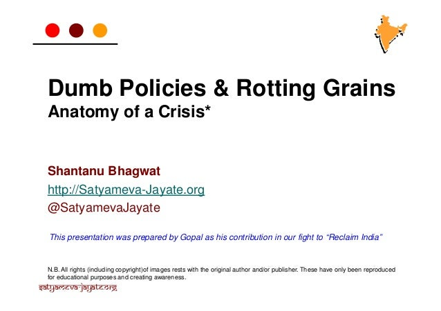 Dumb Policies & Rotting Grains Anatomy of a Crisis*  Shantanu Bhagwat http://Satyameva-Jayate.org @SatyamevaJayate This pr...