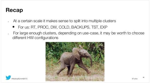 Recap •  At a certain scale it makes sense to split into multiple clusters  • For us: RT, PROC, DW, COLD, BACKUPS, TST, EX...